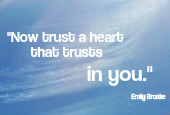 Now trust a heart that trusts in you.  Emily Bronte