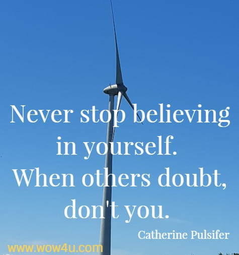 Never stop believing in yourself. <br> When others doubt, don't you. Catherine Pulsifer