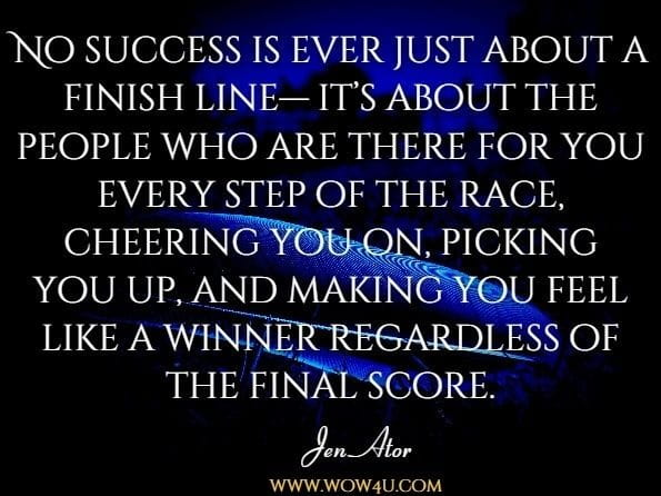 No success is ever just about a finish line— it's about the people who are there for you every step of the race, cheering you on, picking you up, and making you feel like a winner regardless of the final score.Jen Ator, The Fitness Fix