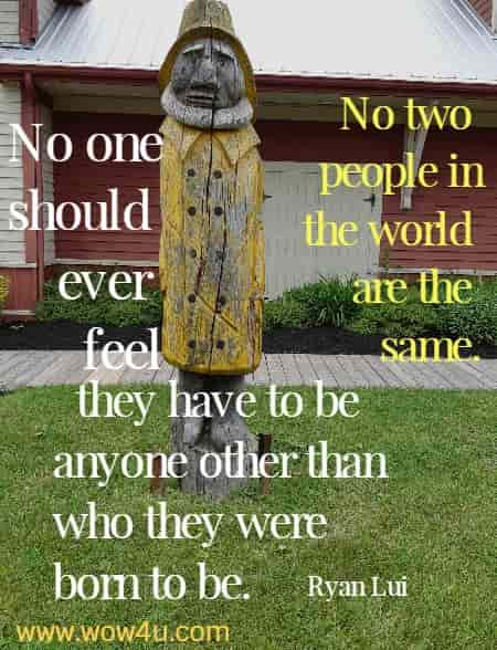No two people in the world are the same. No one should ever feel they have to be anyone other than who they were born to be. Ryan Lui