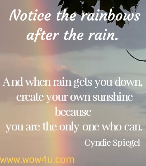 Notice the rainbows after the rain. And when rain gets you down, create your own sunshine because you are the only one who can.  Cyndie Spiegel