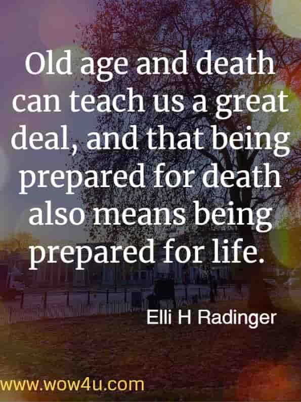 Old age and death can teach us a great deal, and that being prepared for death also means being prepared for life. The Wisdom of Old Dogs: Lessons in life, love and friendship Elli H Radinger Life quotes