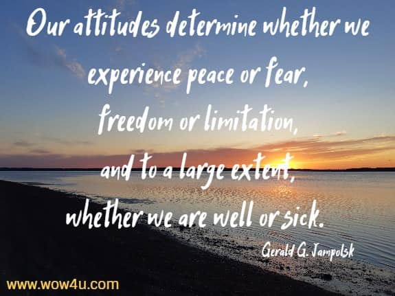 Our attitudes determine whether we experience peace or fear,  freedom or limitation, and to a large extent,  whether we are well or sick. Gerald G. Jampolsky