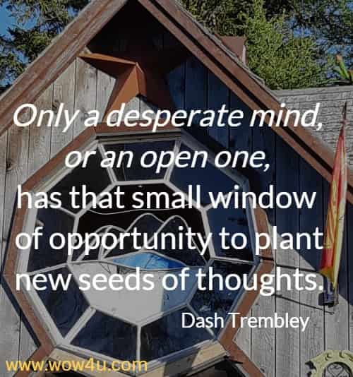 "Only a desperate mind, or an open one, has that small window of opportunity to plant new seeds of thoughts."" Dash Trembley"