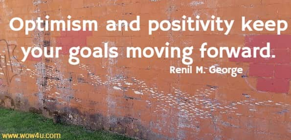 Optimism and positivity keep your goals moving forward.  Renil M. George