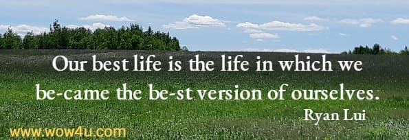 Our best life is the life in which we be-came the be-st version of ourselves.   Ryan Lui