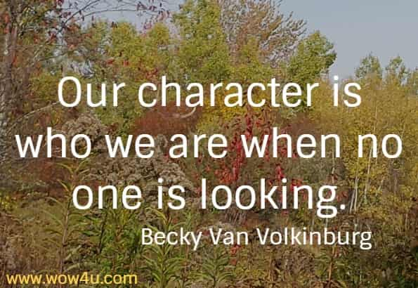Our character is who we are when no one is looking.   Becky Van Volkinburg