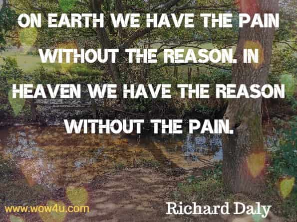 On earth we have the pain without the reason. In heaven we have the reason without the pain. Richard Daly, God's Little Book of Hope.
