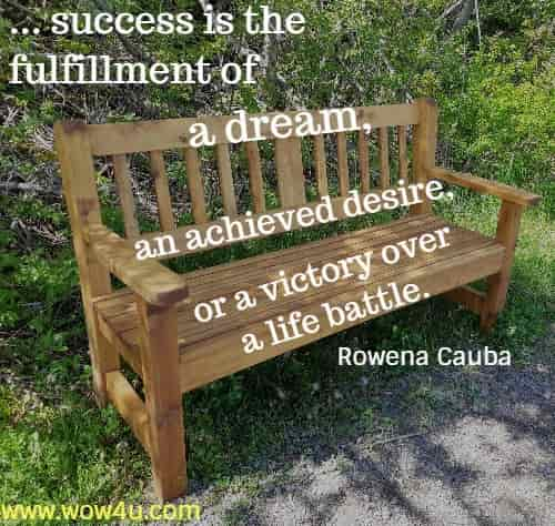 ... success is the  fulfillment of a dream, an achieved desire, or a victory over a life battle. Rowena Cauba