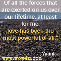 Of all the forces that are exerted on us over our lifetime, at least for me, love has been the most powerful of all. Yanni