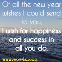 Of all the new year wishes I could send to you, I wish for happiness and success in all you do.