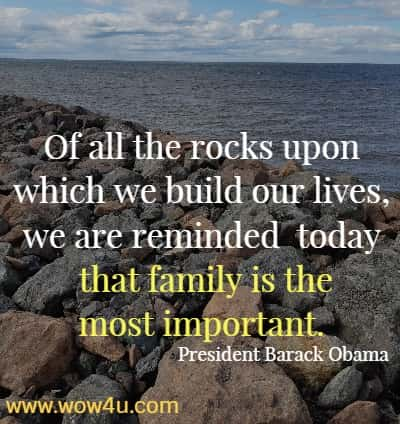 Of all the rocks upon which we build our lives, we are reminded  today that family is the most important.  President Barack Obama