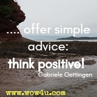 .... offer simple advice: think positive!  Gabriele Oettingen