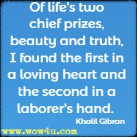 Of life's two chief prizes, beauty and truth, I found the first in a loving heart and the second in a laborer's hand. Khalil Gibran