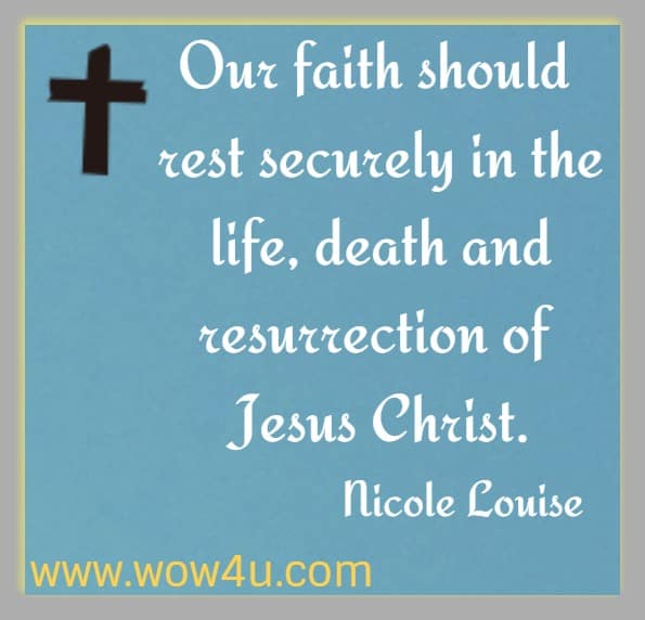 Our faith should rest securely in the life, death and resurrection of Jesus Christ. Nicole Louise