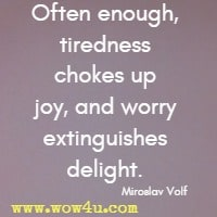 Often enough, tiredness chokes up joy, and worry extinguishes delight. Miroslav Volf
