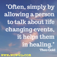 Often, simply by allowing a person to talk about life changing events, it helps them in healing. Theo Gold