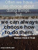 Often we have no choice about doing things,  but we can always choose how to do them. Norman Vincent Peale