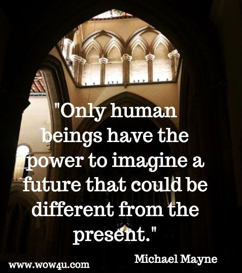 Only human beings have the power to imagine a future that could be different from the present. Michael Mayne