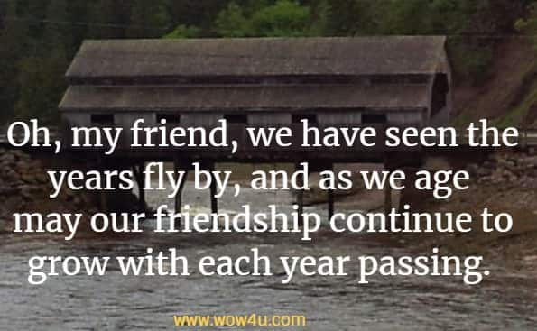 Oh, my friend, we have seen the years fly by, and as we age  may our friendship continue to grow with each year passing.