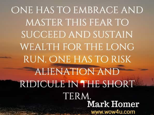 One has to embrace and master this fear to succeed and sustain wealth for the long run. One has to risk alienation and ridicule in the short term. Mark Homer, Uncommon sense