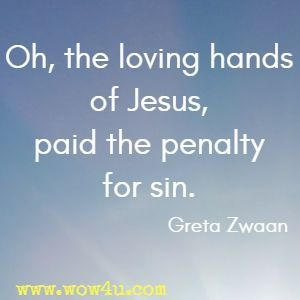 Oh, the loving hands of Jesus, paid the penalty for sin. Greta Zwaan