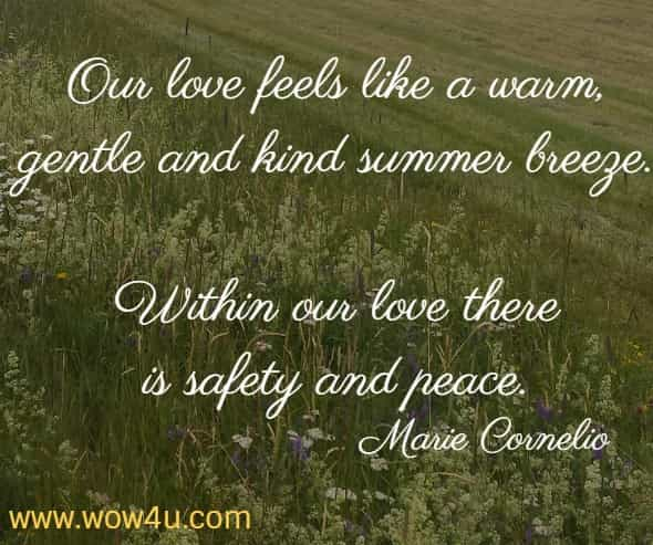 Our love feels like a warm, gentle and kind summer breeze. Within our love there is safety and peace. Marie Cornelio