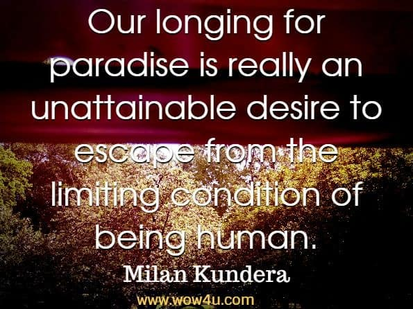 Our longing for paradise is really an unattainable desire to escape from the limiting condition of being human. Milan Kundera