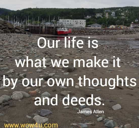 Our life is what we make it by our own thoughts and deeds.   James Allen