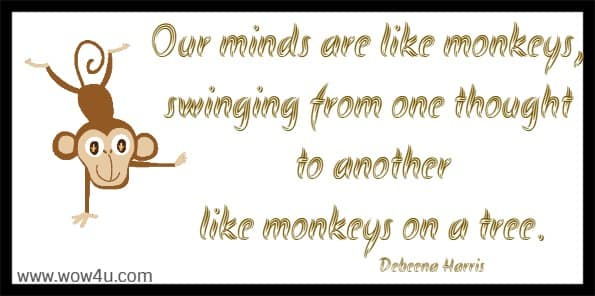 Our minds are like monkeys, swinging from one thought to another  like monkeys on a tree. Debeena Harris