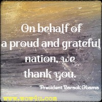 On behalf of a proud and grateful nation, we thank you. President Barack Obama