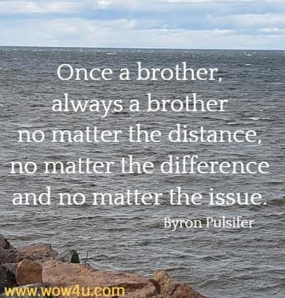 Once a brother, always a brother no matter the distance,  no matter the difference and no matter the issue. Byron Pulsifer