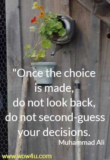 Once the choice is made, do not look back, do not second-guess your decisions.   Muhammad Ali