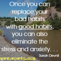 Once you can replace your bad habits with good habits, you can also eliminate the stress and anxiety. . . Sarah Devnil