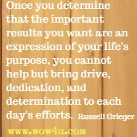 Once you determine that the important results you want are an expression of your life's purpose, you cannot help but bring drive, dedication, and determination to each day's efforts. Russell Grieger