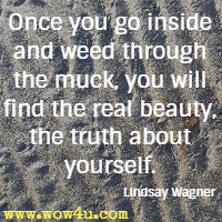 Once you go inside and weed through the muck, you will find the real beauty, the truth about yourself. Lindsay Wagner
