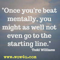 Once you're beat mentally, you might as well not even go to the starting line. Todd Williams