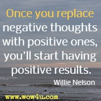 Once you replace negative thoughts with positive ones, you'll start having positive results. Willie Nelson