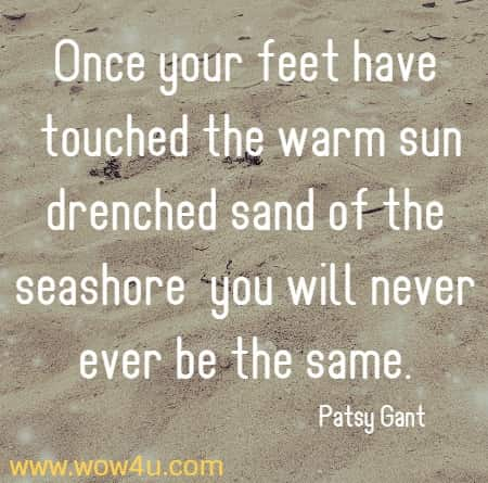 Once your feet have touched the warm sun drenched sand of the seashore  you will never ever be the same. Patsy Gant