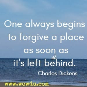 One always begins to forgive a place as soon as it's left behind. Charles Dickens