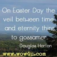 On Easter Day the veil between time and eternity thins to gossamer. Douglas Horton