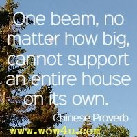 One beam, no matter how big, cannot support an entire house on its own.  Chinese Proverb