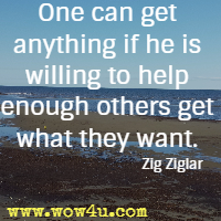 One can get anything if he is willing to help enough others get what they want. Zig Ziglar