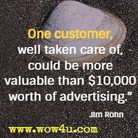 One customer, well taken care of, could be more valuable than $10,000 worth of advertising. Jim Rohn