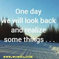 One day we will look back and realize some things . . .