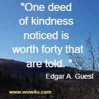 One deed of kindness noticed is worth forty that are told. Edgar A. Guest