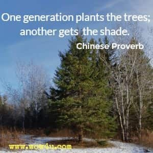 One generation plants the trees; another gets the shade. Chinese Proverb