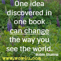 One idea discovered in one book can change the way you see the world. Robin Sharma