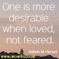 One is more desirable when loved, not feared.  Robert M. Hensel