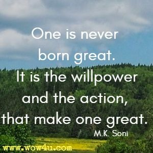 One is never born great. It is the willpower and the action, that make one great. M.K. Soni